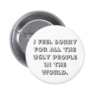 I feel sorry for all the ugly people    in the ... pinback button