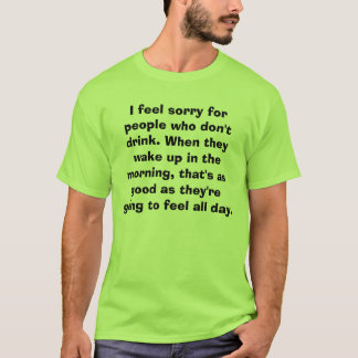 I feel sorry for people who don't drink. When t... T-Shirt