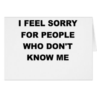 I FEEL SORRY FOR PEOPLE WHO DONT KNOW ME.png Card