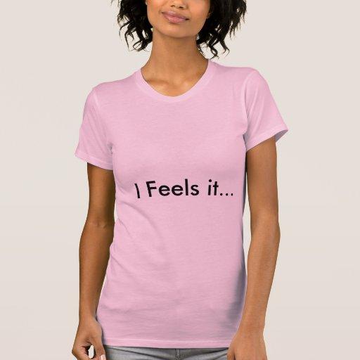 I Feels it... T-shirt