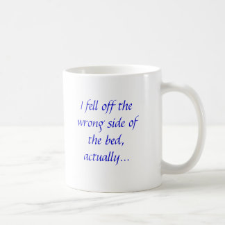 I fell off the wrong side of the bed, actually... classic white coffee mug
