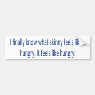 I finally know what skinny feels like... HUNGRY! Car Bumper Sticker