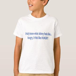 I finally know what skinny feels like... HUNGRY! T-Shirt