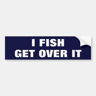 I FISH. GET OVER IT BUMPER STICKER