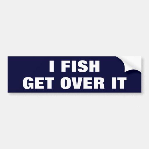I FISH. GET OVER IT CAR BUMPER STICKER