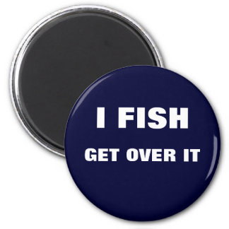 I FISH. GET OVER IT MAGNETS