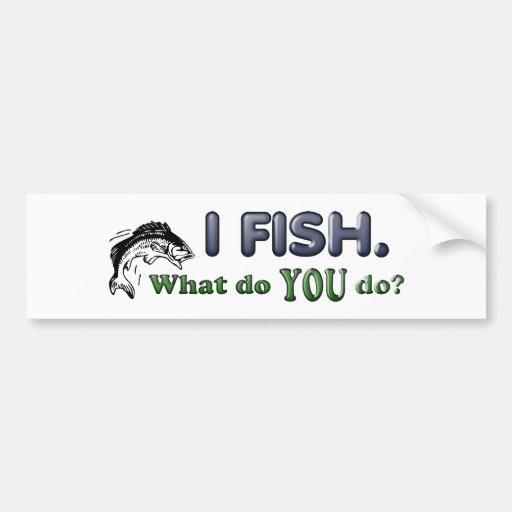 I Fish. What do YOU do? Bumper Sticker