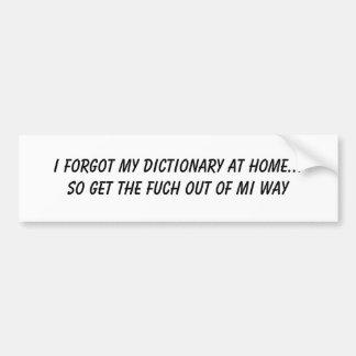 I forgot my dictionary at home... So get the fu... Bumper Sticker
