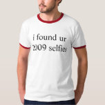 i found ur 2009 selfies t shirt