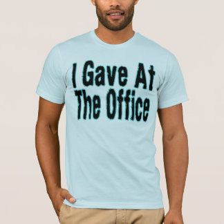 I Gave At The Office T-Shirt