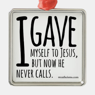 I gave myself to Jesus, but now he never calls. Metal Ornament