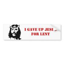 I gave up Jesus Bumper Sticker