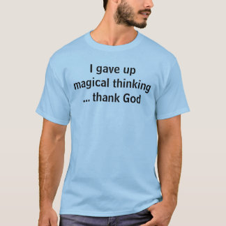I gave up magical thinking... thank God T-Shirt
