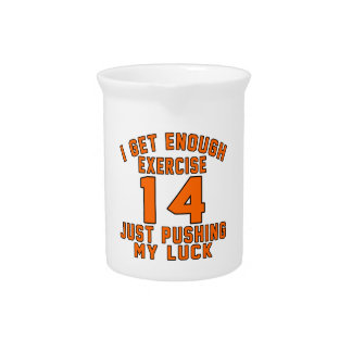 I get enough exercise 14 just pushing my luck drink pitcher