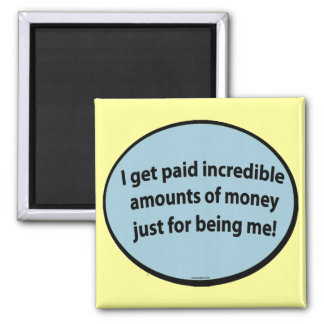 I get paid just for being me! 2 inch square magnet