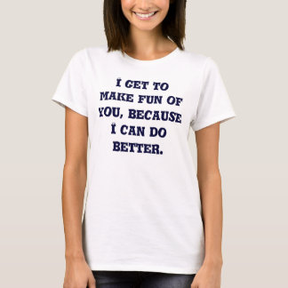 I get to make fun of you, because I can do better. T-Shirt