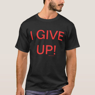 I GIVE UP! T-Shirt