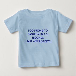 I GO FROM 0 TO TANTRUM IN 1.3 SECONDS(I TAKE AF... BABY T-Shirt