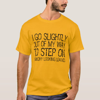 I go out of my way to step on crunchy leaves shirt