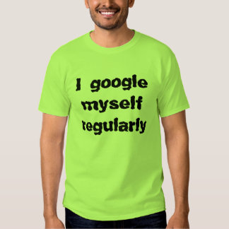 I google myself regularly tees
