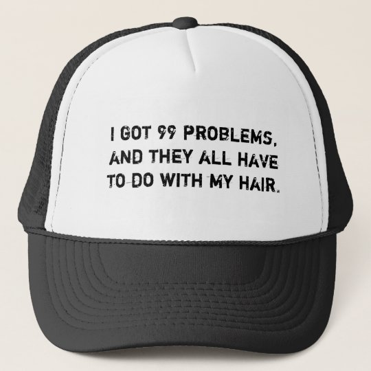 I got 99 problems, and they all have to do with... trucker hat