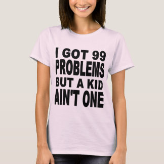 I GOT 99 PROBLEMS, BUT A KID AIN'T ONE T-Shirt