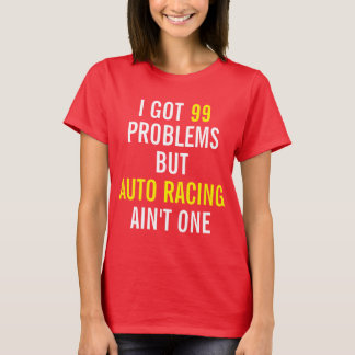 I got 99 problems but Auto Racing ain't one T-Shirt