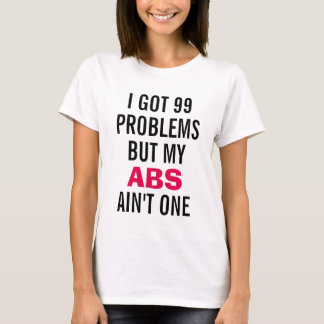 I got 99 problems but my ABS Ain't one T-Shirt