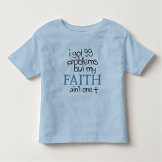 I got 99 problems but my faith aint one toddler t-shirt