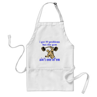 I Got 99 Problems But The Gym Ain't One Of Them Adult Apron