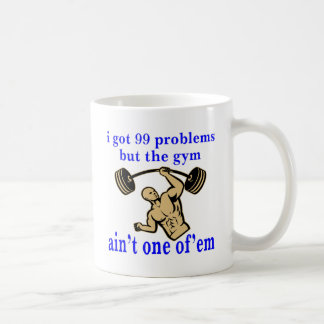 I Got 99 Problems But The Gym Ain't One Of Them Coffee Mug