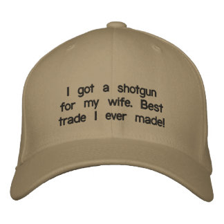 I got a shotgun for my wife. Best trade I ever ... Embroidered Baseball Hat