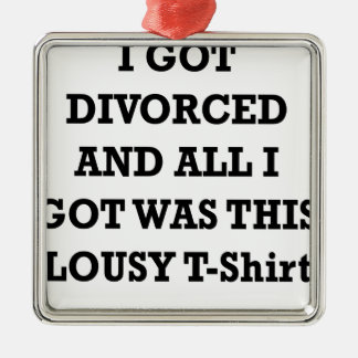 I GOT DIVORCED AND ALL I GOT WAS THIS LOUSY TSHIRT METAL ORNAMENT