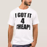 I Got It 4 CHEAP -- T-Shirt
