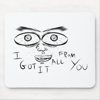 I GOT IT ALL FROM YOU MOUSE PAD