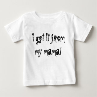 i got it from my mama! baby T-Shirt