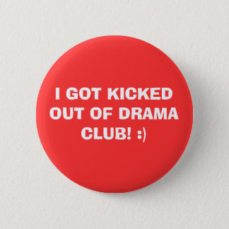 I GOT KICKED OUT OF DRAMA CLUB! :) PINBACK BUTTON