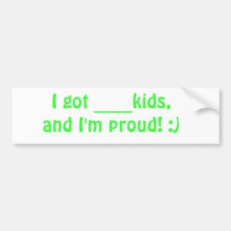 I got ____kids, and I'm proud! :) Bumper Sticker