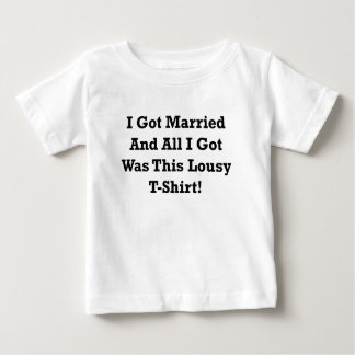 I GOT MARRIED AND ALL I GOT WAS THIS LOUSY TSHIRT. BABY T-Shirt