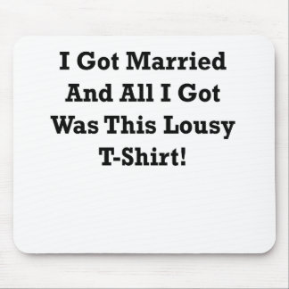 I GOT MARRIED AND ALL I GOT WAS THIS LOUSY TSHIRT. MOUSE PAD