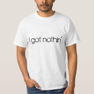 I got nothin'. Your friends know it, so admit it. T-Shirt