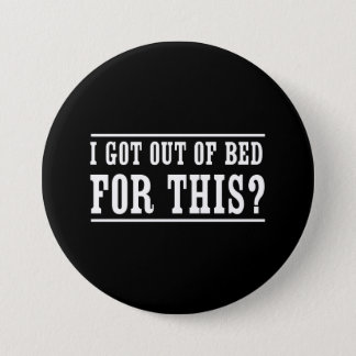 I Got Out of Bed for This? Pinback Button