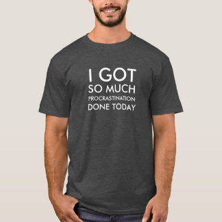 I got so much procrastination done today T-shirt