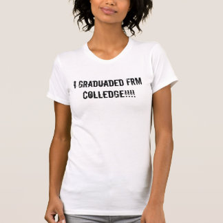 I graduaded frm colledge!!!! T-Shirt