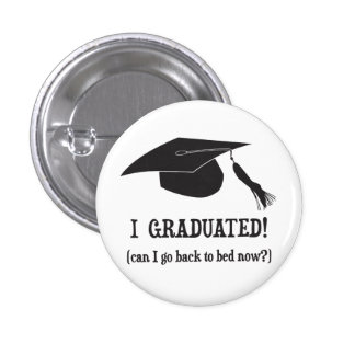 I Graduated!  Can I go back to bed now? Pinback Button