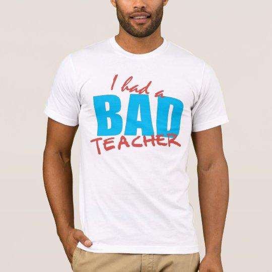 I had a Bad Teacher T-Shirt