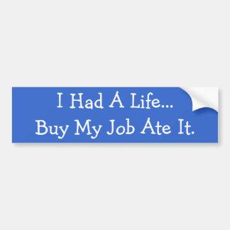 I Had A Life...But My Job Ate It. Car Bumper Sticker