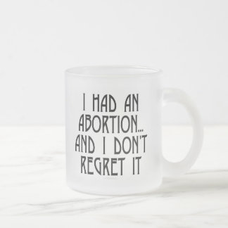 I had an abortion...and I don't regret it 10 Oz Frosted Glass Coffee Mug