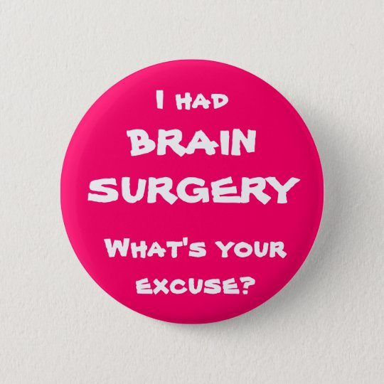 I had brain surgery, what's your excuse? button