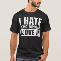 I Hate Being Bipolar I Love It T-Shirt